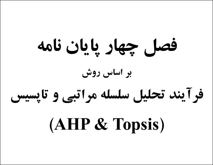 فصل چهارم پایان نامه با استفاده از روش فرآیند تحلیل سلسله مراتبی(AHP) و تاپسیس(Topsis)