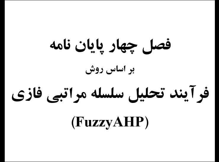 فصل چهارم پایان نامه با استفاده از روش فرآیند تحلیل سلسله مراتبی فازی(Fuzzy AHP)